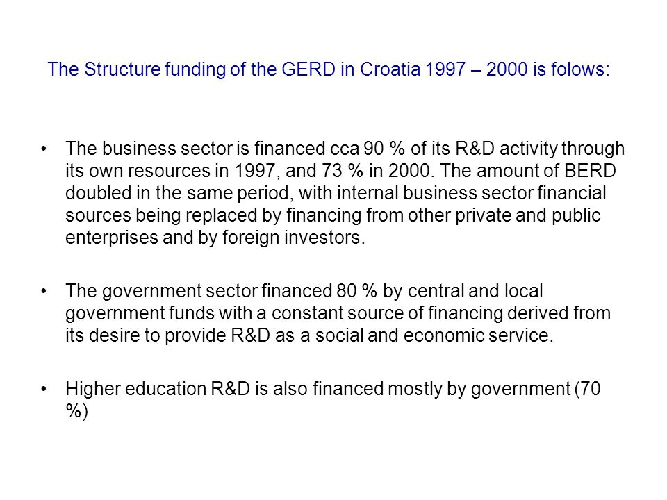 The Structure funding of the GERD in Croatia 1997 – 2000 is folows: The business sector is financed cca 90 % of its R&D activity through its own resources in 1997, and 73 % in 2000.