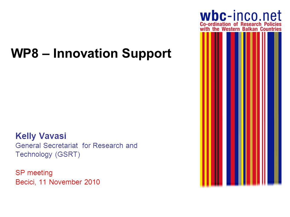 WP8 – Innovation Support Objectives Providing an overview of the WBC innovation systems Identifying the research and market needs and analysing the needs in innovation policy accordingly identifying good practices of innovation activities from the EU and the WBC Identifying policy measures to improve the framework conditions Promoting the dialogue of the regional innovation stakeholders Organizing training in the fields of technology transfer and market innovation needs