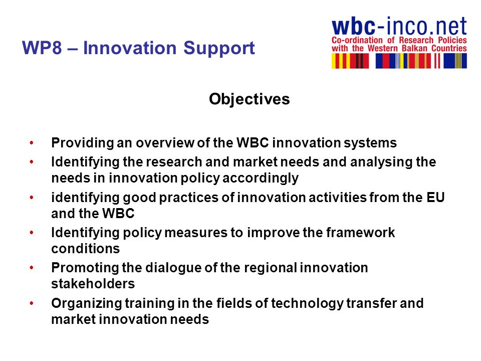 WBC Innovation group of experts The role of this group is to give feedback on the situation of the innovation systems in the region and also to provide their expertise in the WP8 activities to support the ministerial partners to be engaged in future transnational cooperative activities in the WB region Future scope: orientation towards the further commitment of the countries of the region into joint future initiatives in the selected fields of innovation support and innovation policy.