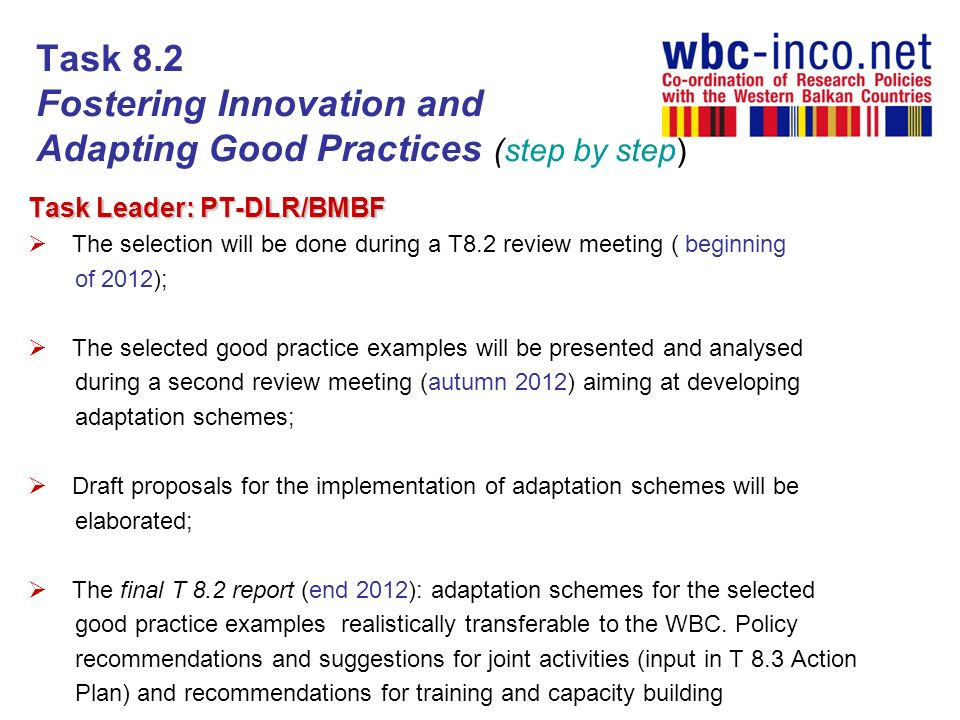 Task 8.2 Fostering Innovation and Adapting Good Practices (step by step) Task Leader: PT-DLR/BMBF The selection will be done during a T8.2 review meeting ( beginning of 2012); The selected good practice examples will be presented and analysed during a second review meeting (autumn 2012) aiming at developing adaptation schemes; Draft proposals for the implementation of adaptation schemes will be elaborated; The final T 8.2 report (end 2012): adaptation schemes for the selected good practice examples realistically transferable to the WBC.