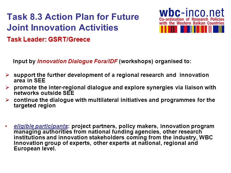 Task 8.3 Action Plan for Future Joint Innovation Activities 1 st IDF (Becici, 8-9 November 2010) 3 sessions (NIS, regional aspects, EU experience) nearly 60 participants (project partners, WBC Innovation group of experts, policy makers, other experts at national and european level, representatives from academia and SMEs) coming from 16 different countries and more than 31 organisations