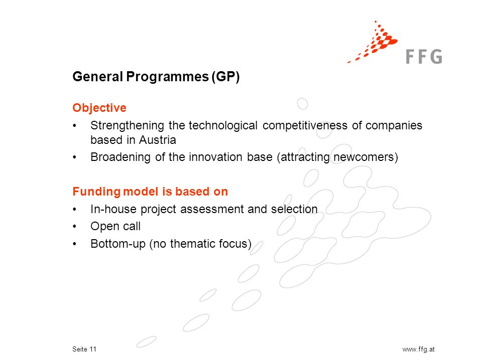 Seite 11www.ffg.at General Programmes (GP) Objective Strengthening the technological competitiveness of companies based in Austria Broadening of the innovation base (attracting newcomers) Funding model is based on In-house project assessment and selection Open call Bottom-up (no thematic focus)