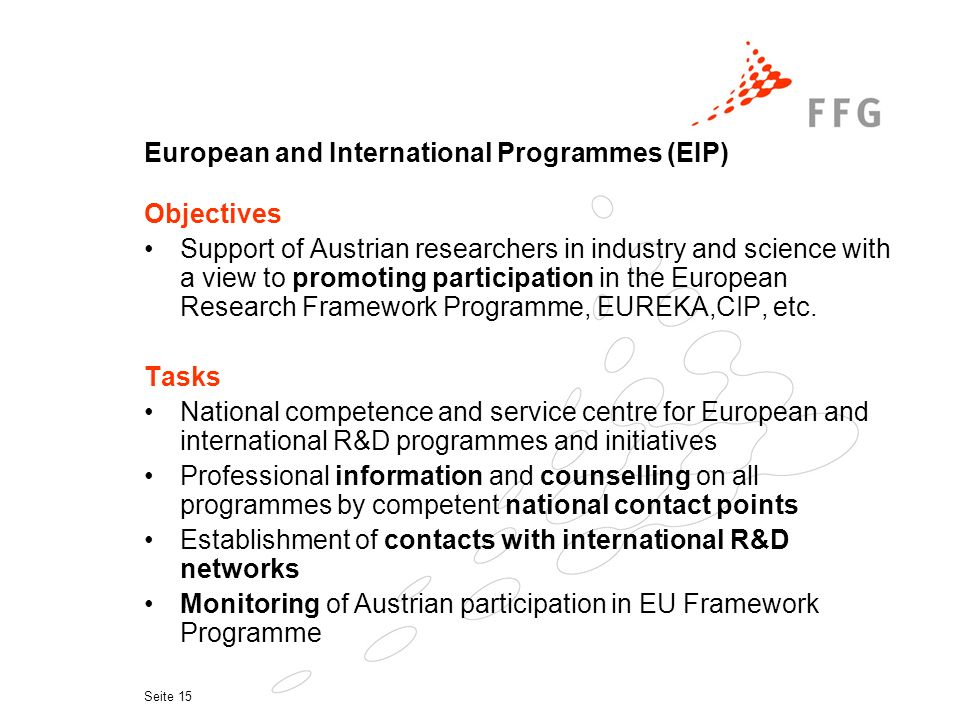 Seite 15 European and International Programmes (EIP) Objectives Support of Austrian researchers in industry and science with a view to promoting participation in the European Research Framework Programme, EUREKA,CIP, etc.