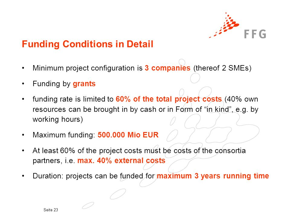 Seite 23 Funding Conditions in Detail Minimum project configuration is 3 companies (thereof 2 SMEs) Funding by grants funding rate is limited to 60% of the total project costs (40% own resources can be brought in by cash or in Form of in kind, e.g.
