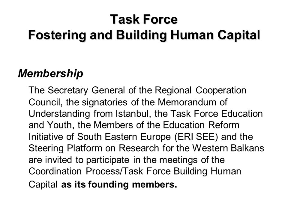 Task Force Fostering and Building Human Capital Membership The Secretary General of the Regional Cooperation Council, the signatories of the Memorandu