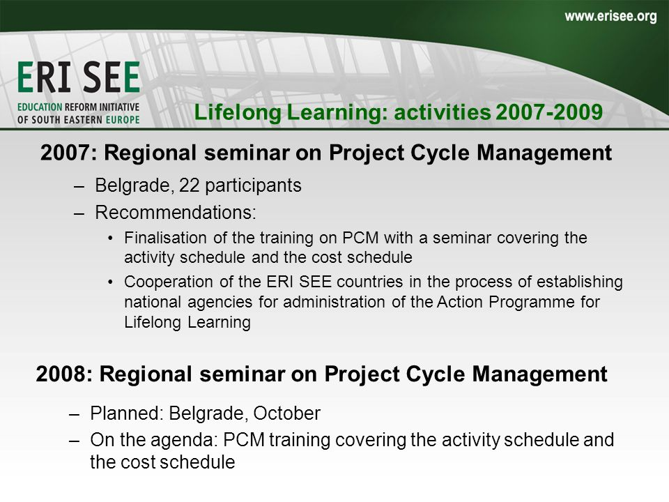 2007: Regional seminar on Project Cycle Management –Belgrade, 22 participants –Recommendations: Finalisation of the training on PCM with a seminar covering the activity schedule and the cost schedule Cooperation of the ERI SEE countries in the process of establishing national agencies for administration of the Action Programme for Lifelong Learning Lifelong Learning: activities 2007-2009 2008: Regional seminar on Project Cycle Management –Planned: Belgrade, October –On the agenda: PCM training covering the activity schedule and the cost schedule