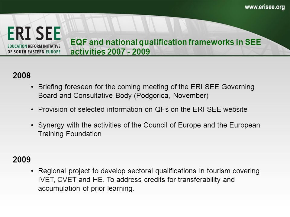 EQF and national qualification frameworks in SEE activities 2007 - 2009 –Special session in framework of the Romanian Conference Education and Training: social and economic benefits within a lifelong learning perspective 2008 Briefing foreseen for the coming meeting of the ERI SEE Governing Board and Consultative Body (Podgorica, November) Provision of selected information on QFs on the ERI SEE website Synergy with the activities of the Council of Europe and the European Training Foundation 2009 Regional project to develop sectoral qualifications in tourism covering IVET, CVET and HE.