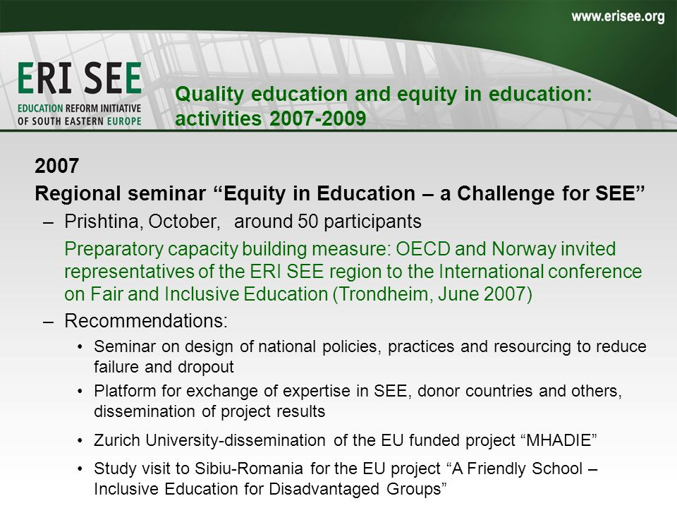 2007 Regional seminar Equity in Education – a Challenge for SEE –Prishtina, October, around 50 participants Preparatory capacity building measure: OECD and Norway invited representatives of the ERI SEE region to the International conference on Fair and Inclusive Education (Trondheim, June 2007) –Recommendations: Seminar on design of national policies, practices and resourcing to reduce failure and dropout Platform for exchange of expertise in SEE, donor countries and others, dissemination of project results Zurich University-dissemination of the EU funded project MHADIE Study visit to Sibiu-Romania for the EU project A Friendly School – Inclusive Education for Disadvantaged Groups Quality education and equity in education: activities 2007-2009