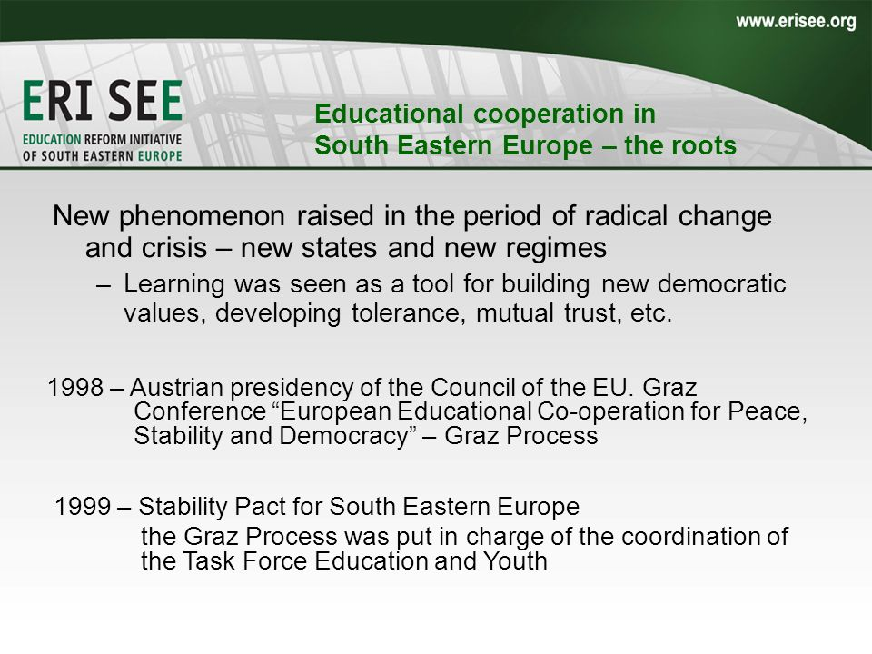 Educational cooperation in South Eastern Europe – the roots New phenomenon raised in the period of radical change and crisis – new states and new regimes –Learning was seen as a tool for building new democratic values, developing tolerance, mutual trust, etc.
