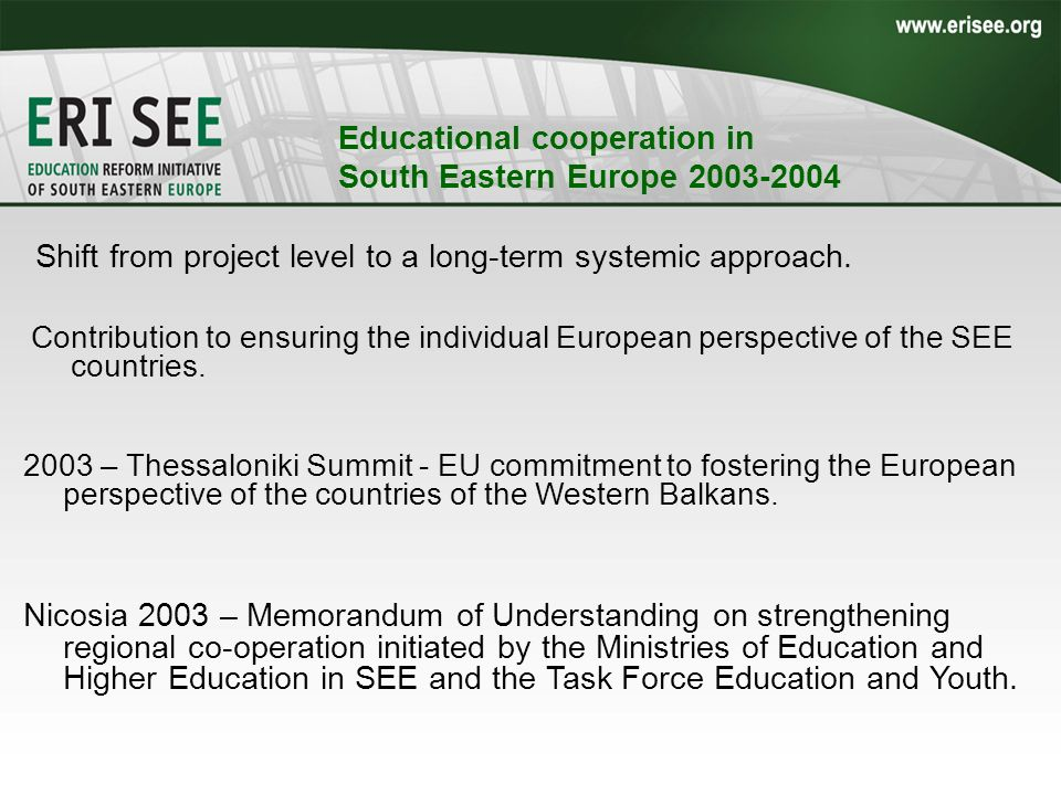 Educational cooperation in South Eastern Europe 2003-2004 Shift from project level to a long-term systemic approach. 2003 – Thessaloniki Summit - EU c