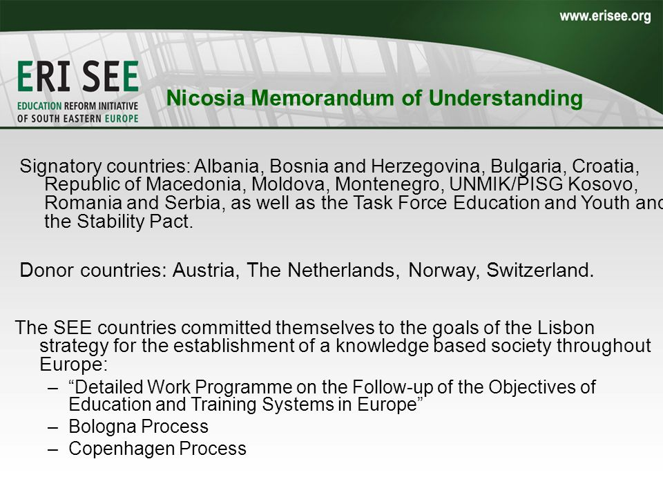 Nicosia Memorandum of Understanding Signatory countries: Albania, Bosnia and Herzegovina, Bulgaria, Croatia, Republic of Macedonia, Moldova, Montenegro, UNMIK/PISG Kosovo, Romania and Serbia, as well as the Task Force Education and Youth and the Stability Pact.