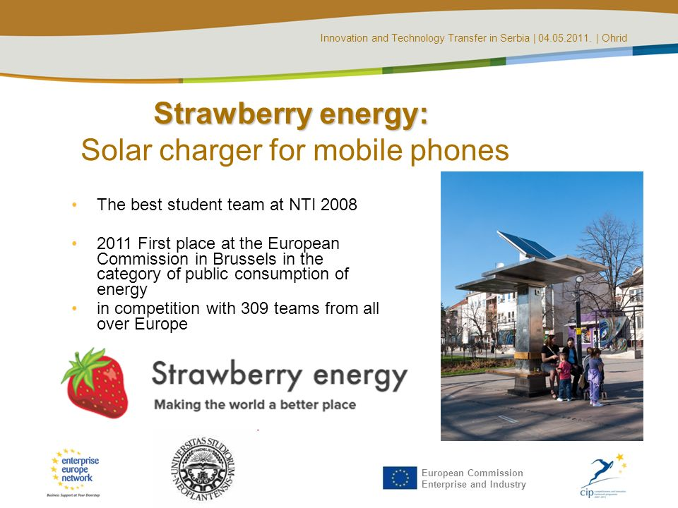 Innovation and Technology Transfer in Serbia | 04.05.2011. | Ohrid European Commission Enterprise and Industry Strawberry energy: Strawberry energy: S