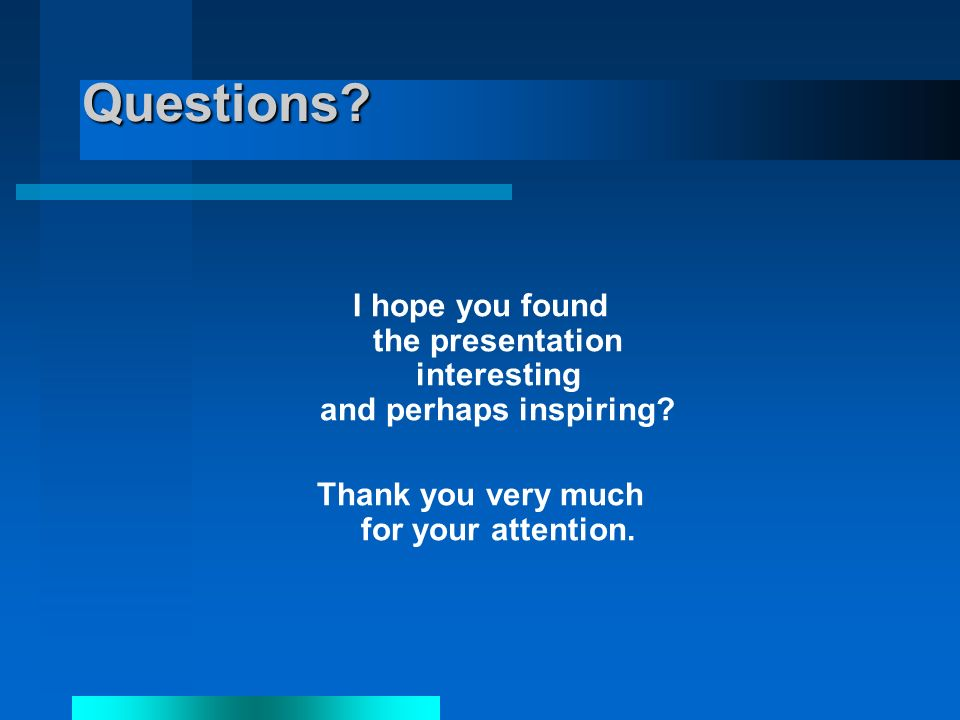 Questions. I hope you found the presentation interesting and perhaps inspiring.