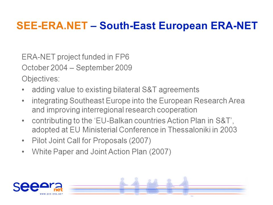 SEE-ERA.NET – South-East European ERA-NET ERA-NET project funded in FP6 October 2004 – September 2009 Objectives: adding value to existing bilateral S&T agreements integrating Southeast Europe into the European Research Area and improving interregional research cooperation contributing to the EU-Balkan countries Action Plan in S&T, adopted at EU Ministerial Conference in Thessaloniki in 2003 Pilot Joint Call for Proposals (2007) White Paper and Joint Action Plan (2007)