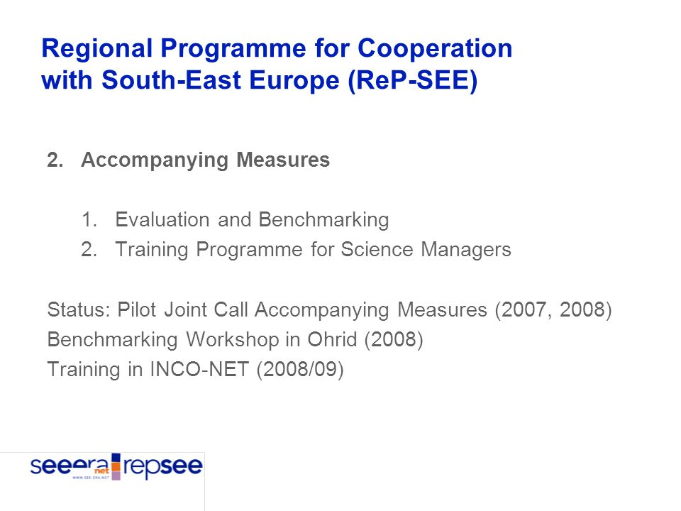 Regional Programme for Cooperation with South-East Europe (ReP-SEE) 2.Accompanying Measures 1.Evaluation and Benchmarking 2.Training Programme for Science Managers Status: Pilot Joint Call Accompanying Measures (2007, 2008) Benchmarking Workshop in Ohrid (2008) Training in INCO-NET (2008/09)
