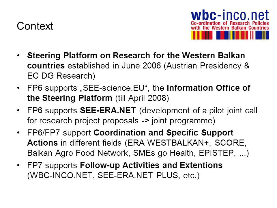Context Steering Platform on Research for the Western Balkan countries established in June 2006 (Austrian Presidency & EC DG Research) FP6 supports SEE-science.EU, the Information Office of the Steering Platform (till April 2008) FP6 supports SEE-ERA.NET (development of a pilot joint call for research project proposals -> joint programme) FP6/FP7 support Coordination and Specific Support Actions in different fields (ERA WESTBALKAN+, SCORE, Balkan Agro Food Network, SMEs go Health, EPISTEP,...) FP7 supports Follow-up Activities and Extentions (WBC-INCO.NET, SEE-ERA.NET PLUS, etc.)