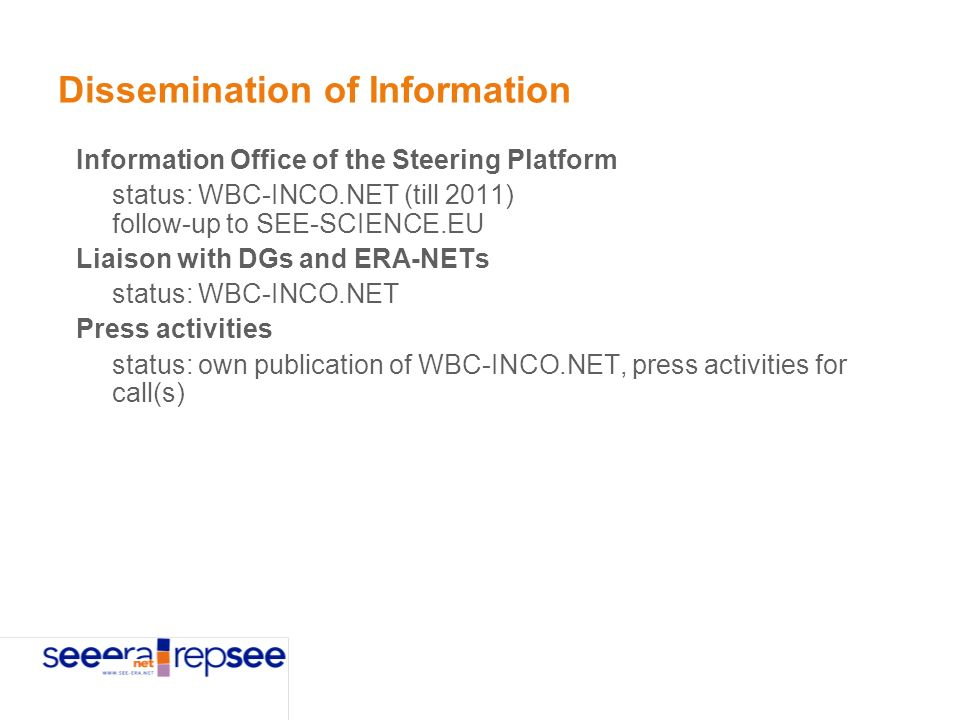 Dissemination of Information Information Office of the Steering Platform status: WBC-INCO.NET (till 2011) follow-up to SEE-SCIENCE.EU Liaison with DGs and ERA-NETs status: WBC-INCO.NET Press activities status: own publication of WBC-INCO.NET, press activities for call(s)