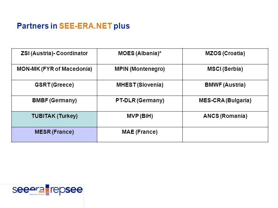 Partners in SEE-ERA.NET plus ZSI (Austria)- CoordinatorMOES (Albania)*MZOS (Croatia) MON-MK (FYR of Macedonia)MPIN (Montenegro)MSCI (Serbia) GSRT (Greece)MHEST (Slovenia)BMWF (Austria) BMBF (Germany)PT-DLR (Germany)MES-CRA (Bulgaria) TUBITAK (Turkey)MVP (BiH)ANCS (Romania) MESR (France)MAE (France)