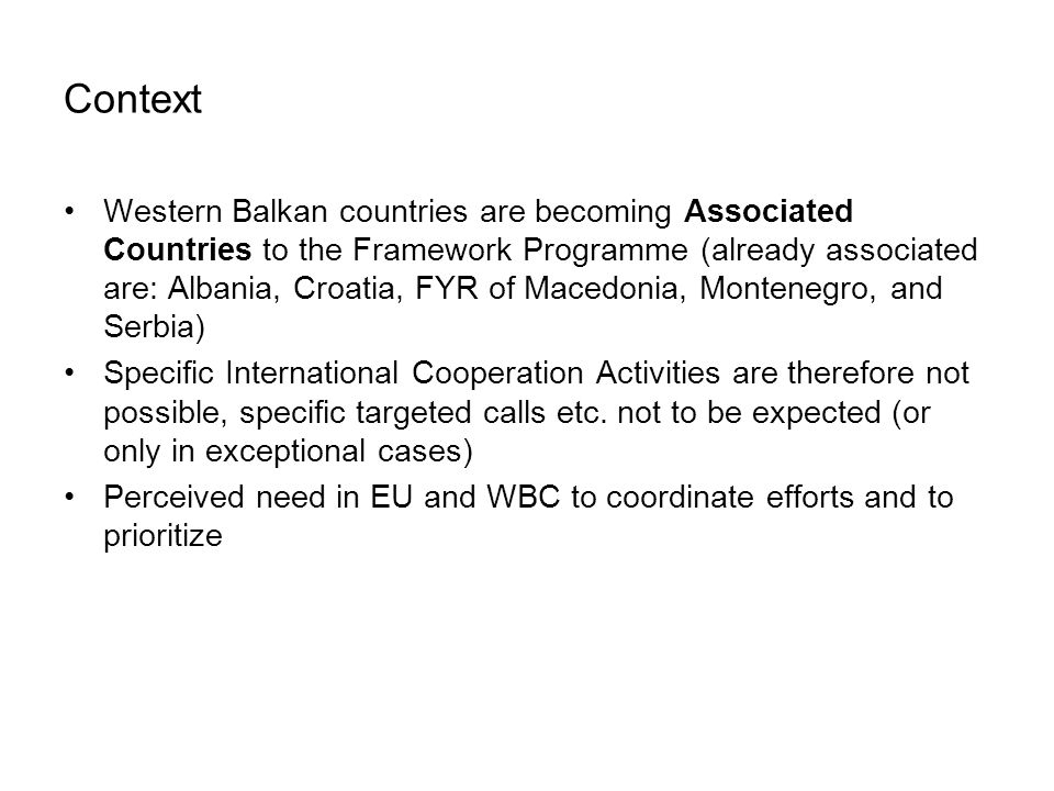 Context Western Balkan countries are becoming Associated Countries to the Framework Programme (already associated are: Albania, Croatia, FYR of Macedonia, Montenegro, and Serbia) Specific International Cooperation Activities are therefore not possible, specific targeted calls etc.