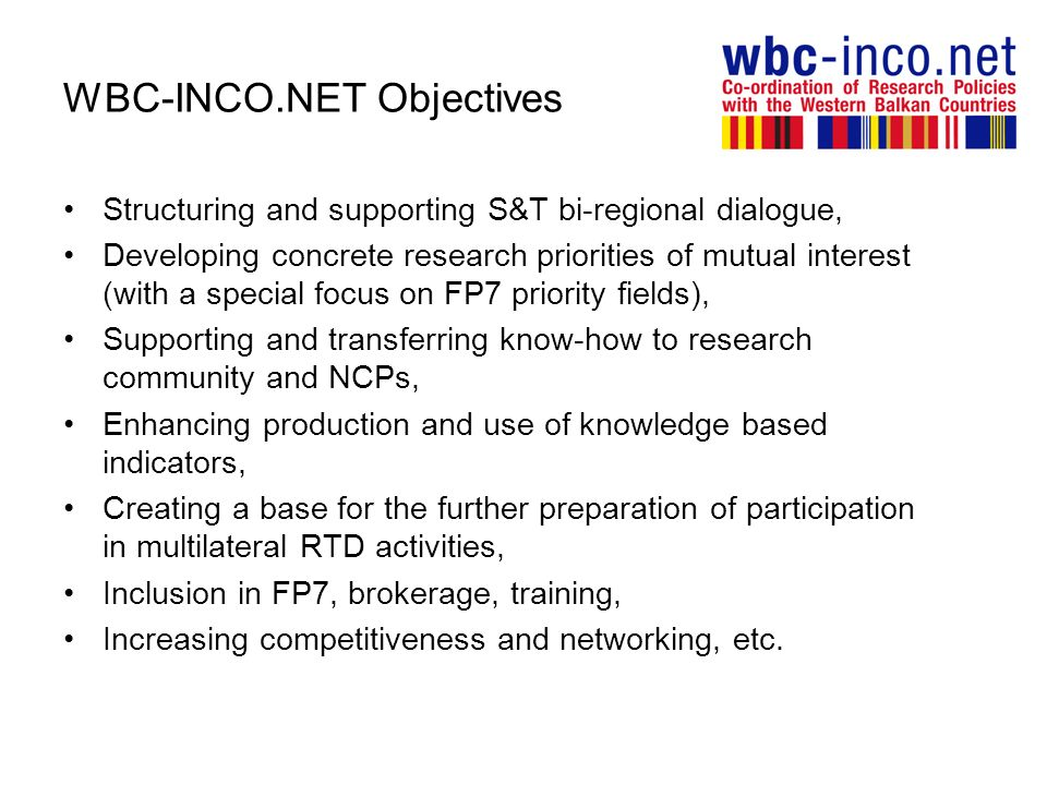 WBC-INCO.NET Objectives Structuring and supporting S&T bi-regional dialogue, Developing concrete research priorities of mutual interest (with a special focus on FP7 priority fields), Supporting and transferring know-how to research community and NCPs, Enhancing production and use of knowledge based indicators, Creating a base for the further preparation of participation in multilateral RTD activities, Inclusion in FP7, brokerage, training, Increasing competitiveness and networking, etc.