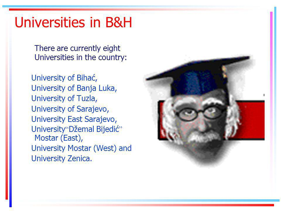 Universities in B&H There are currently eight Universities in the country: University of Bihać, University of Banja Luka, University of Tuzla, University of Sarajevo, University East Sarajevo, University Džemal Bijedić Mostar (East), University Mostar (West) and University Zenica.