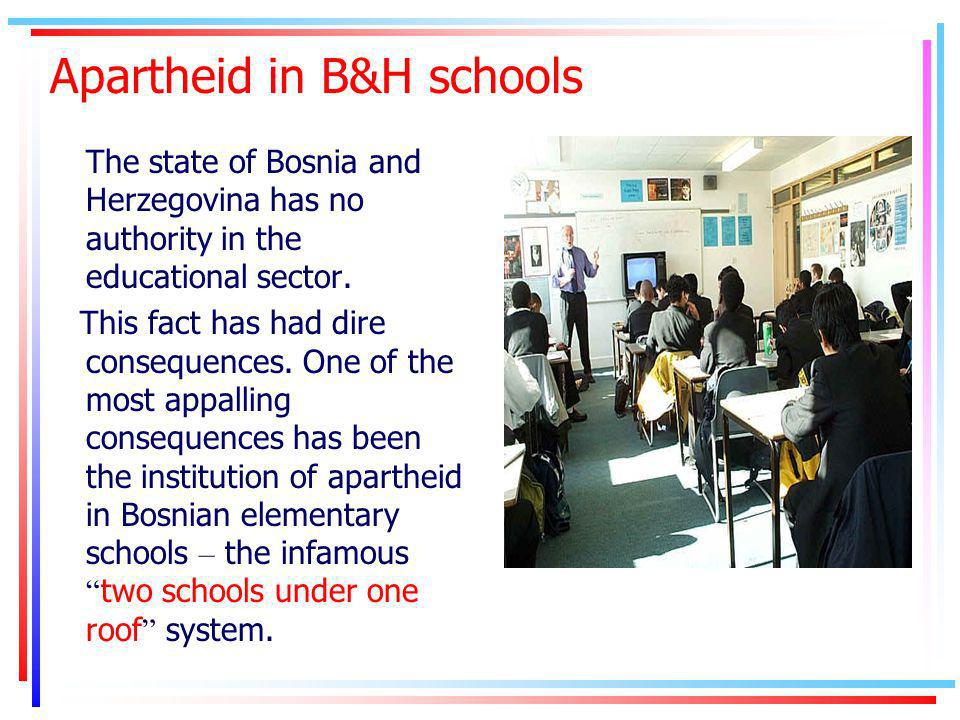 Apartheid in B&H schools The state of Bosnia and Herzegovina has no authority in the educational sector.