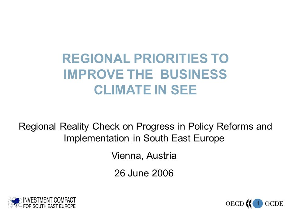 1 REGIONAL PRIORITIES TO IMPROVE THE BUSINESS CLIMATE IN SEE Regional Reality Check on Progress in Policy Reforms and Implementation in South East Eur