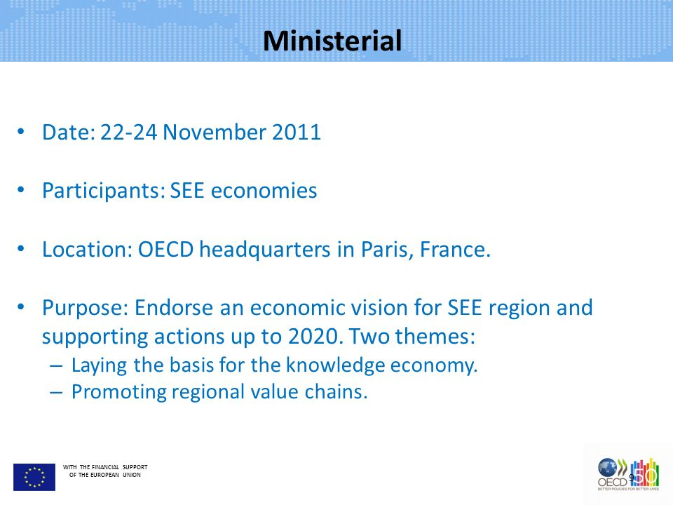 WITH THE FINANCIAL SUPPORT OF THE EUROPEAN UNION Ministerial Date: 22-24 November 2011 Participants: SEE economies Location: OECD headquarters in Pari