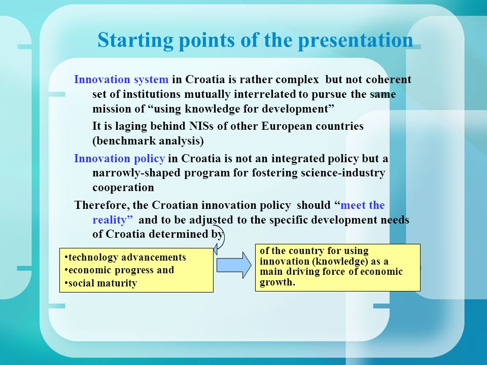 Starting points of the presentation Innovation system in Croatia is rather complex but not coherent set of institutions mutually interrelated to pursu