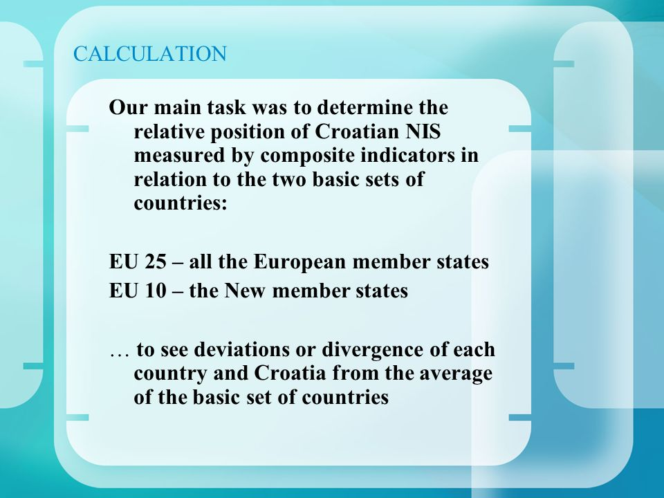 CALCULATION Our main task was to determine the relative position of Croatian NIS measured by composite indicators in relation to the two basic sets of countries: EU 25 – all the European member states EU 10 – the New member states … to see deviations or divergence of each country and Croatia from the average of the basic set of countries