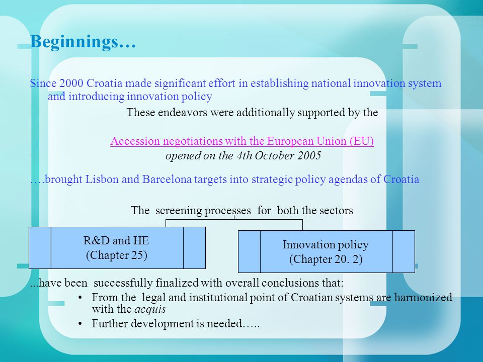 Beginnings… Since 2000 Croatia made significant effort in establishing national innovation system and introducing innovation policy These endeavors were additionally supported by the Accession negotiations with the European Union (EU) opened on the 4th October 2005 ….brought Lisbon and Barcelona targets into strategic policy agendas of Croatia The screening processes for both the sectors...have been successfully finalized with overall conclusions that: From the legal and institutional point of Croatian systems are harmonized with the acquis Further development is needed…..