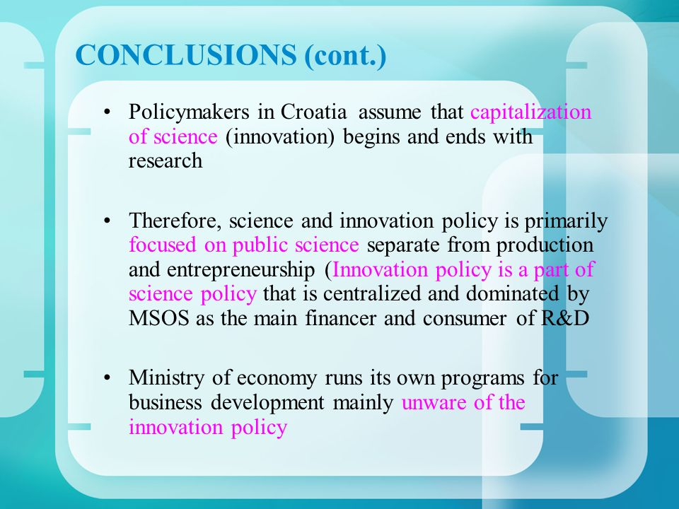 CONCLUSIONS (cont.) Policymakers in Croatia assume that capitalization of science (innovation) begins and ends with research Therefore, science and innovation policy is primarily focused on public science separate from production and entrepreneurship (Innovation policy is a part of science policy that is centralized and dominated by MSOS as the main financer and consumer of R&D Ministry of economy runs its own programs for business development mainly unware of the innovation policy