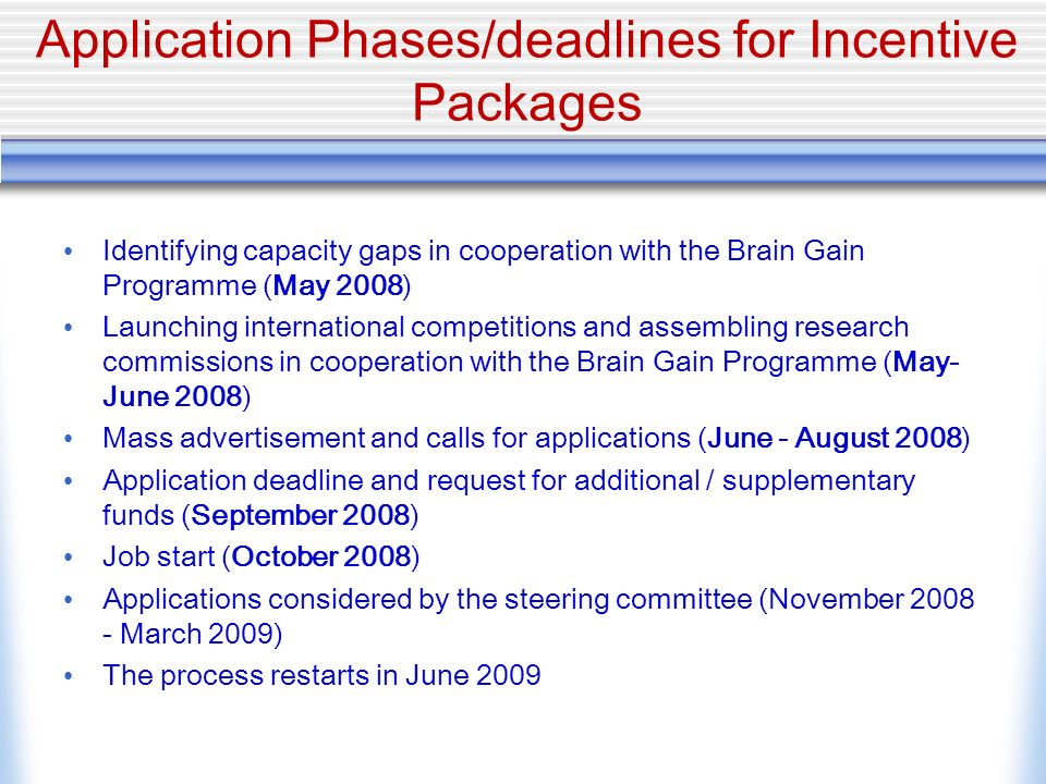 Application Phases/deadlines for Incentive Packages Identifying capacity gaps in cooperation with the Brain Gain Programme (May 2008) Launching international competitions and assembling research commissions in cooperation with the Brain Gain Programme (May- June 2008) Mass advertisement and calls for applications (June - August 2008) Application deadline and request for additional / supplementary funds (September 2008) Job start (October 2008) Applications considered by the steering committee (November 2008 - March 2009) The process restarts in June 2009