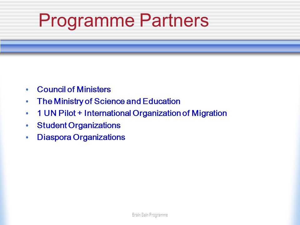 Programme Partners Council of Ministers The Ministry of Science and Education 1 UN Pilot + International Organization of Migration Student Organizations Diaspora Organizations Brain Gain Programme