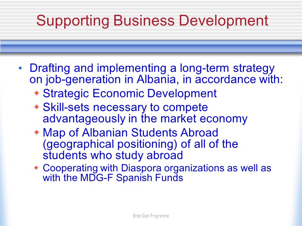 Supporting Business Development Drafting and implementing a long-term strategy on job-generation in Albania, in accordance with: Strategic Economic Development Skill-sets necessary to compete advantageously in the market economy Map of Albanian Students Abroad (geographical positioning) of all of the students who study abroad Cooperating with Diaspora organizations as well as with the MDG-F Spanish Funds Brain Gain Programme