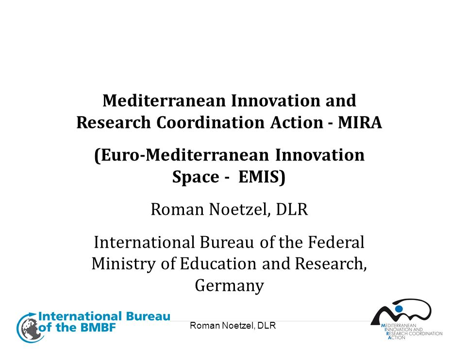 Roman Noetzel, DLR Mediterranean Innovation and Research Coordination Action - MIRA (Euro-Mediterranean Innovation Space - EMIS) Roman Noetzel, DLR In