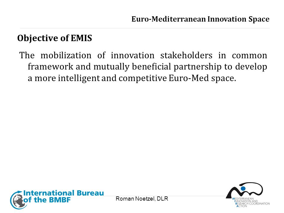 Roman Noetzel, DLR Objective of EMIS The mobilization of innovation stakeholders in common framework and mutually beneficial partnership to develop a