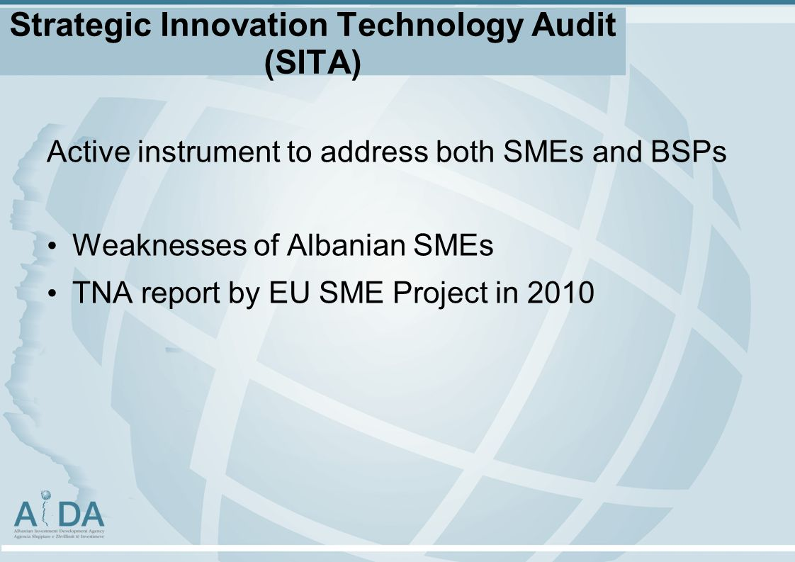 Strategic Innovation Technology Audit (SITA) Active instrument to address both SMEs and BSPs Weaknesses of Albanian SMEs TNA report by EU SME Project in 2010