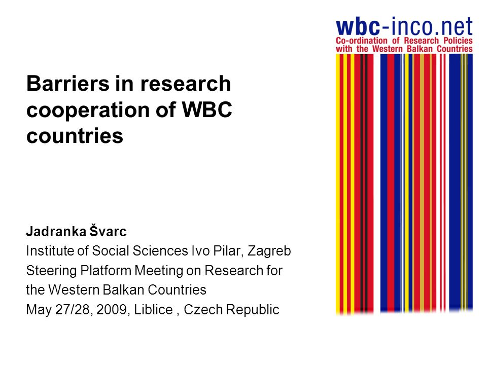 Barriers in research cooperation of WBC countries Jadranka Švarc Institute of Social Sciences Ivo Pilar, Zagreb Steering Platform Meeting on Research