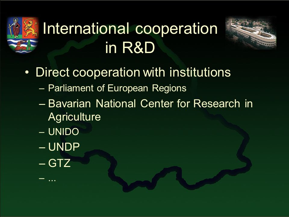 International cooperation in R&D Direct cooperation with institutions –Parliament of European Regions –Bavarian National Center for Research in Agriculture –UNIDO –UNDP –GTZ –...