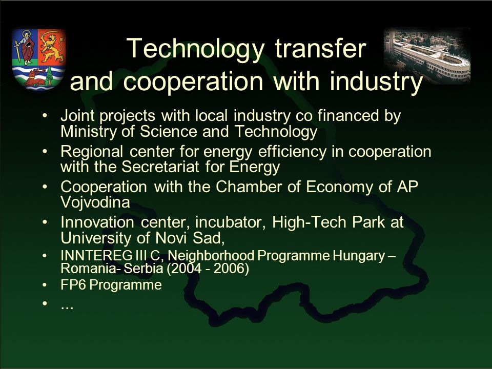 Technology transfer and cooperation with industry Joint projects with local industry co financed by Ministry of Science and Technology Regional center for energy efficiency in cooperation with the Secretariat for Energy Cooperation with the Chamber of Economy of AP Vojvodina Innovation center, incubator, High-Tech Park at University of Novi Sad, INNTEREG III C, Neighborhood Programme Hungary – Romania- Serbia (2004 - 2006) FP6 Programme...