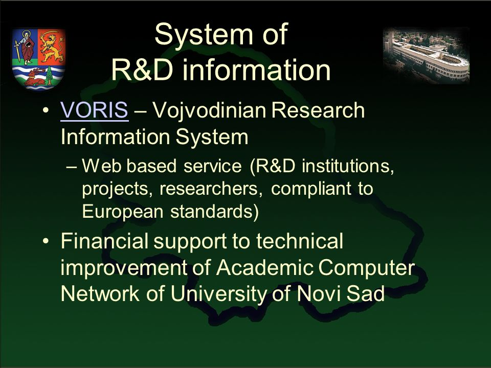 System of R&D information VORIS – Vojvodinian Research Information SystemVORIS –Web based service (R&D institutions, projects, researchers, compliant to European standards) Financial support to technical improvement of Academic Computer Network of University of Novi Sad