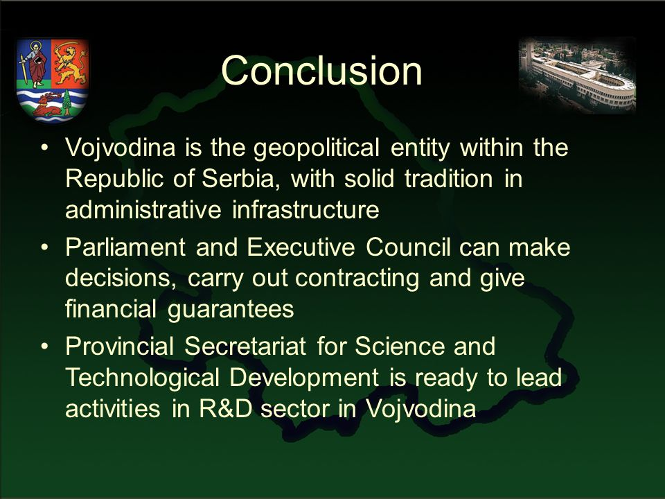 Conclusion Vojvodina is the geopolitical entity within the Republic of Serbia, with solid tradition in administrative infrastructure Parliament and Executive Council can make decisions, carry out contracting and give financial guarantees Provincial Secretariat for Science and Technological Development is ready to lead activities in R&D sector in Vojvodina