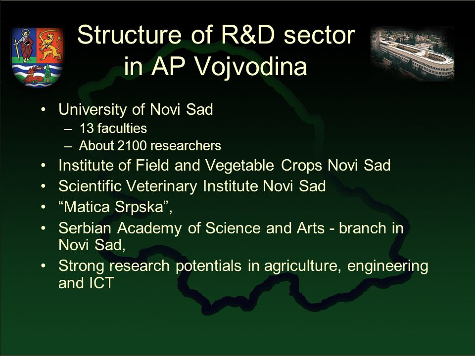 Structure of R&D sector in AP Vojvodina University of Novi Sad –13 faculties –About 2100 researchers Institute of Field and Vegetable Crops Novi Sad Scientific Veterinary Institute Novi Sad Matica Srpska, Serbian Academy of Science and Arts - branch in Novi Sad, Strong research potentials in agriculture, engineering and ICT