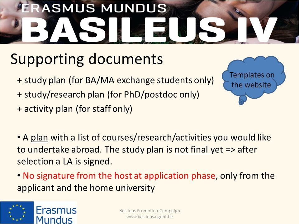 Supporting documents Basileus Promotion Campaign www.basileus.ugent.be + study plan (for BA/MA exchange students only) + study/research plan (for PhD/postdoc only) + activity plan (for staff only) A plan with a list of courses/research/activities you would like to undertake abroad.