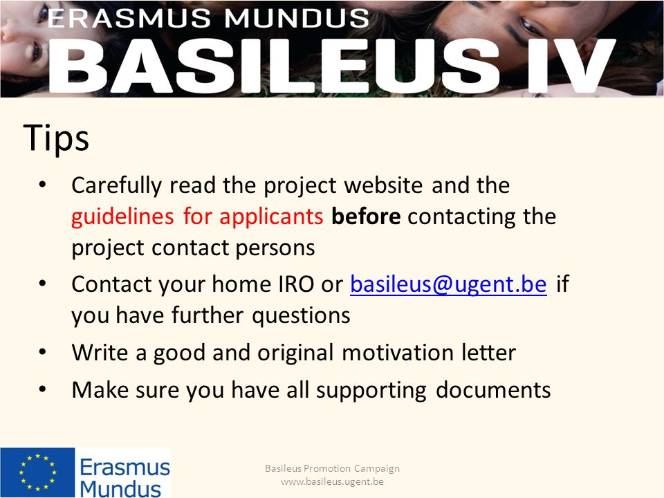 Tips Basileus Promotion Campaign www.basileus.ugent.be Carefully read the project website and the guidelines for applicants before contacting the project contact persons Contact your home IRO or basileus@ugent.be if you have further questionsbasileus@ugent.be Write a good and original motivation letter Make sure you have all supporting documents