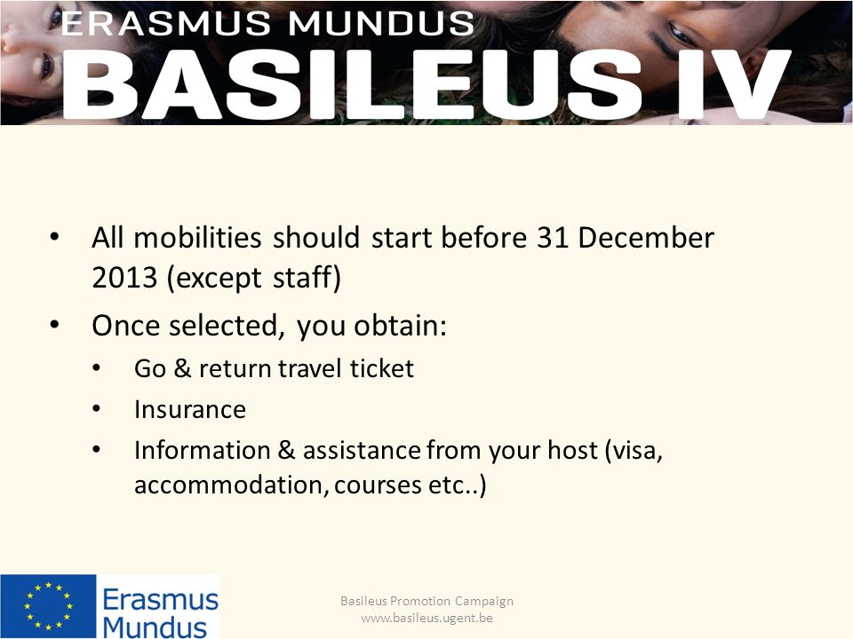 Basileus Promotion Campaign www.basileus.ugent.be All mobilities should start before 31 December 2013 (except staff) Once selected, you obtain: Go & return travel ticket Insurance Information & assistance from your host (visa, accommodation, courses etc..)