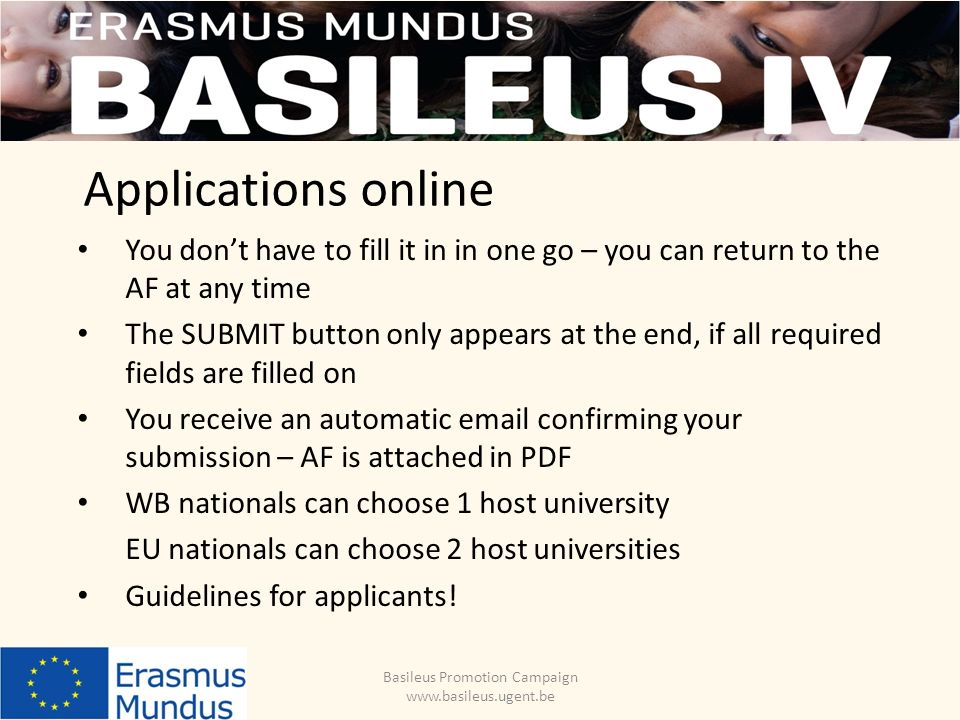 Applications online You dont have to fill it in in one go – you can return to the AF at any time The SUBMIT button only appears at the end, if all required fields are filled on You receive an automatic email confirming your submission – AF is attached in PDF WB nationals can choose 1 host university EU nationals can choose 2 host universities Guidelines for applicants.