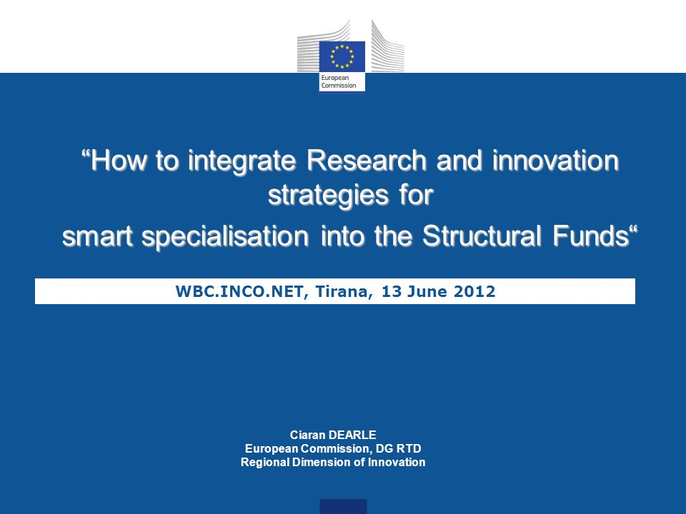 How to integrate Research and innovation strategies for smart specialisation into the Structural Funds WBC.INCO.NET, Tirana, 13 June 2012 Ciaran DEARL
