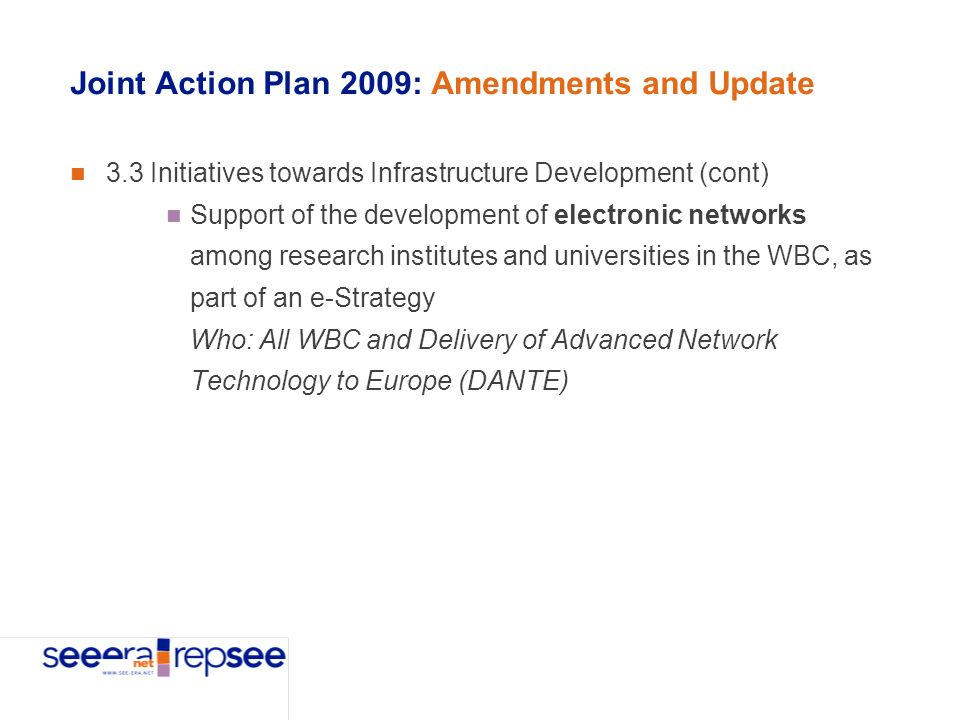 Joint Action Plan 2009: Amendments and Update 3.3 Initiatives towards Infrastructure Development (cont) Support of the development of electronic networks among research institutes and universities in the WBC, as part of an e-Strategy Who: All WBC and Delivery of Advanced Network Technology to Europe (DANTE)